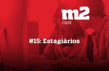 M2CAST #15 - Estagiários