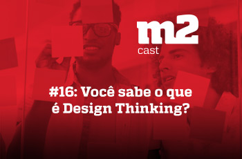 M2CAST #16 - Você sabe o que é Design Thinking