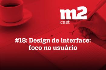 M2CAST #18 - Design de interface - foco no usuário