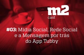 M2CAST #3 Mídia Social, Rede Social e a Mensagem por trás do App Tubby